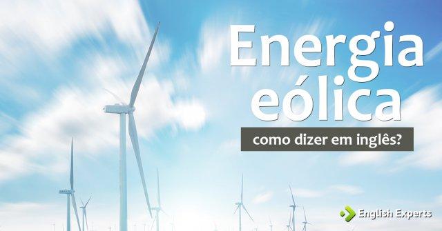 """Como dizer """"Energia eólica"""" em inglês"""