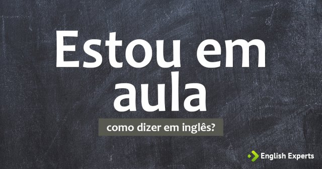 """Como dizer """"Estou em aula"""" em inglês"""