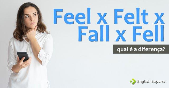 Feel x Felt x Fall x Fell: Qual é a diferença