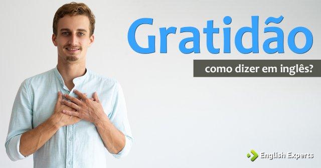 Gratidão em inglês: Gratitude x Gratefulness x Thankfulness