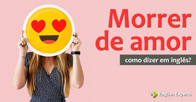 """Como dizer """"Morrer de amor, Morrer de amores"""" em inglês"""