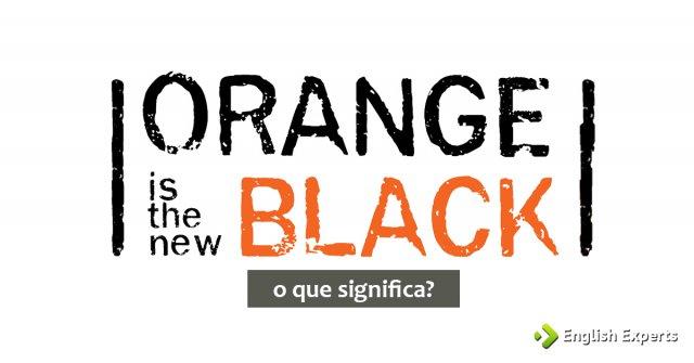 O que significa Orange Is The New Black?
