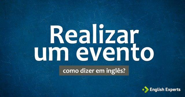 """Como dizer """"Realizar um evento"""" em inglês"""