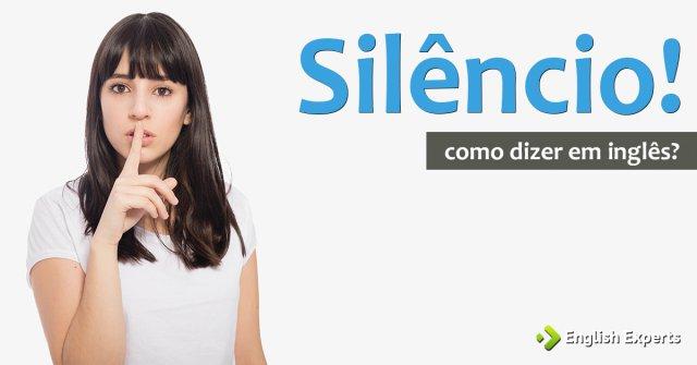 """Como dizer """"Silêncio! - Fazer calar"""" em inglês"""