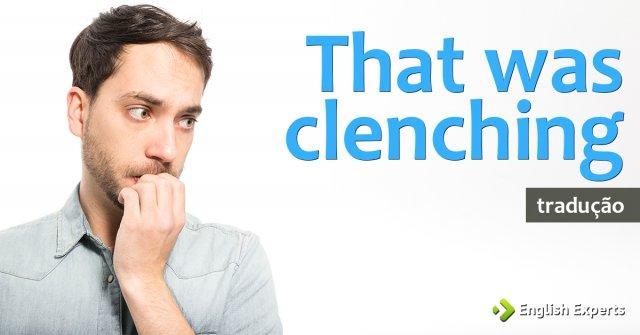 """Tradução de """"That was clenching"""""""
