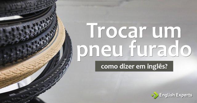 """Como dizer """"Trocar um pneu furado"""" em inglês"""