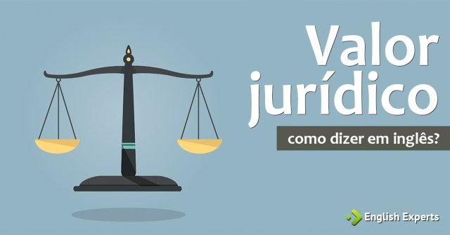 """Como dizer """"Valor jurídico"""" em inglês"""