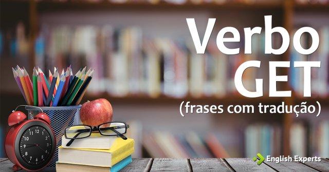 Frases em Inglês com o Verbo GET com Tradução