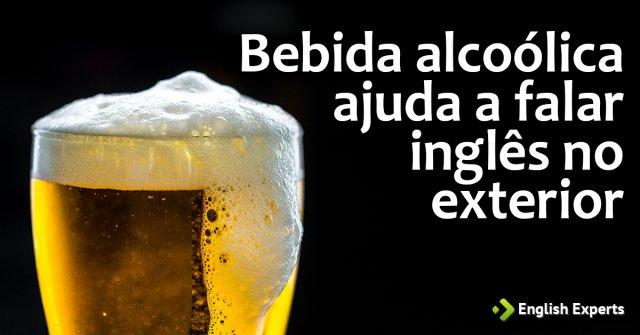 Bebida alcoólica ajuda a falar inglês no exterior