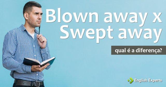 Blown away x Swept away: Qual a diferença