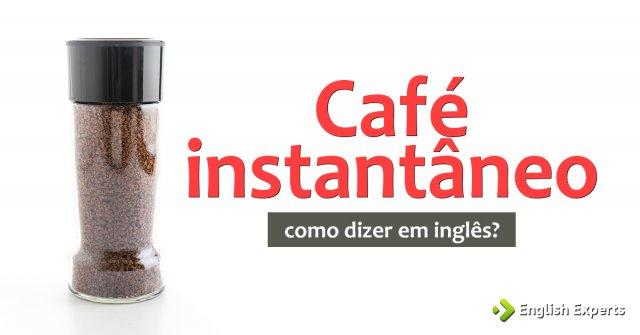 """Como dizer """"Café solúvel, Café instantâneo"""" em inglês"""