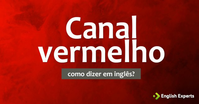 """Como dizer """"Canal vermelho"""" em inglês"""