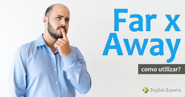 Far x Away: Como e quando utilizá-los?