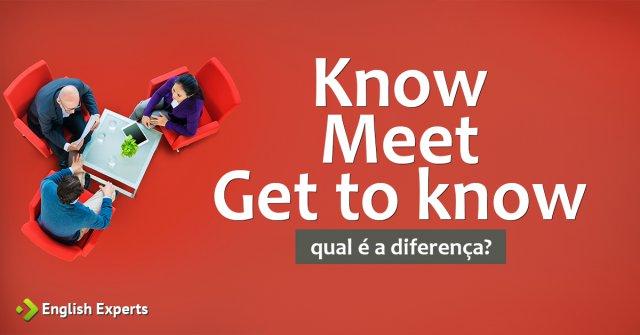 Know x Meet x Get to know: Qual a diferença