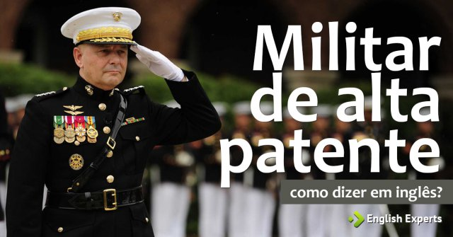 """Como dizer """"Militar de alta patente"""" em inglês"""