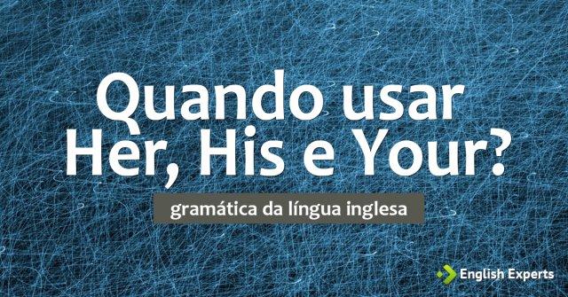 Her, His e Your: Quando usar?