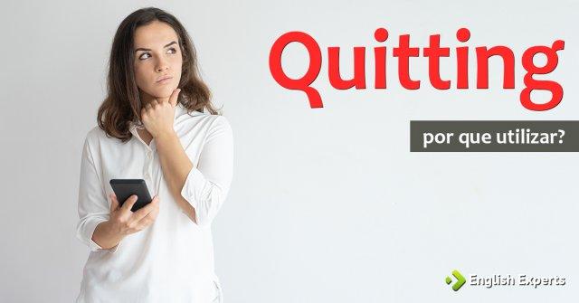 """Por que usar """"quitting""""?"""