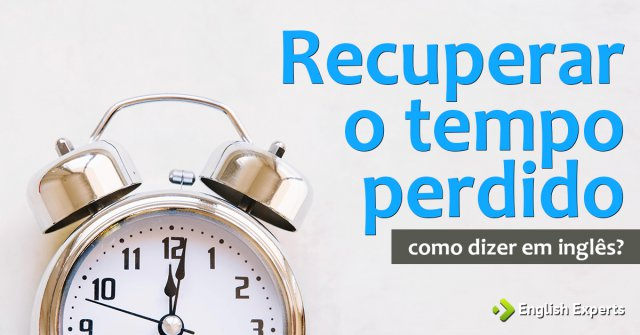 """Como dizer """"Recuperar o tempo perdido"""" em inglês"""