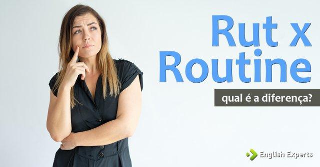 Rut x Routine: Qual a diferença?