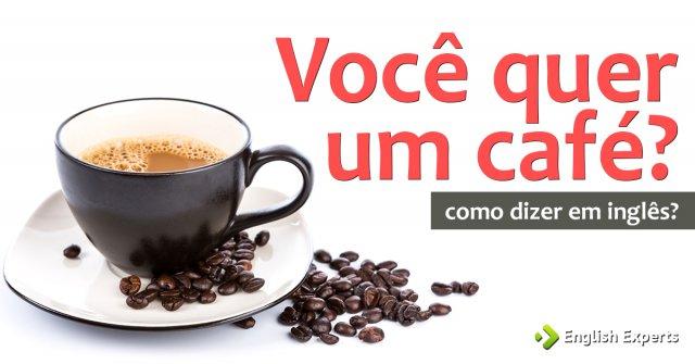 """Como dizer """"Você quer café? Você quer um café?"""" em inglês"""