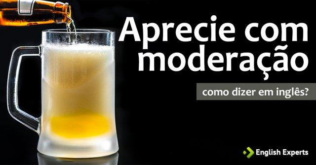 """Como dizer """"aprecie com moderação"""" em inglês"""