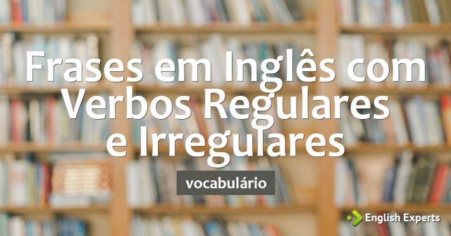 Frases em Inglês com Verbos Regulares e Verbos Irregulares