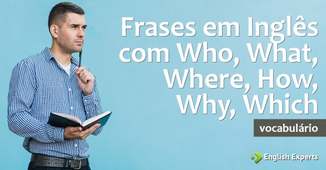 Frases em Inglês com Who, What, When, Where, How, Why, Which