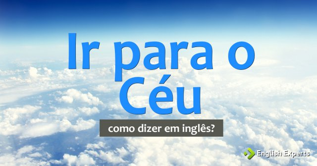 """Como dizer """"Ir para o Céu; Ir para o inferno"""" em inglês"""