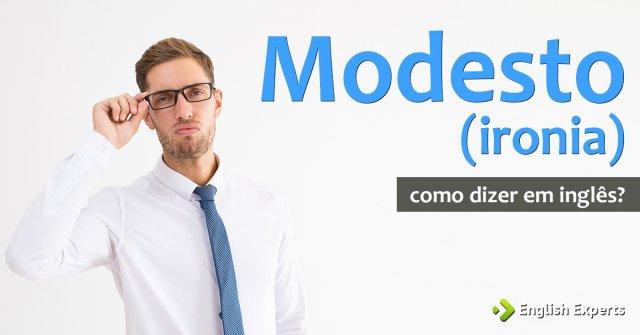 """Como dizer """"Modesto"""" (ironia) em inglês"""