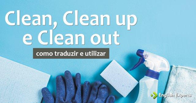 Clean, Clean out e Clean up: como traduzir e usar?