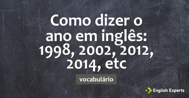 Como dizer o ano em inglês: 1998, 2002, 2012, 2014, etc