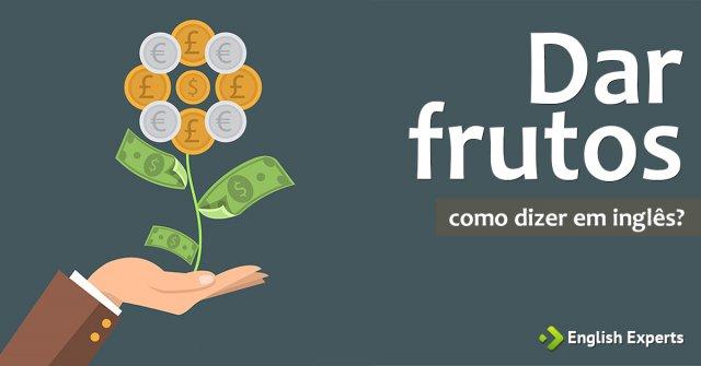 """Como dizer """"Dar frutos"""" em inglês"""