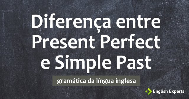 Present Perfect e Simple Past: Qual a diferença nos tempos
