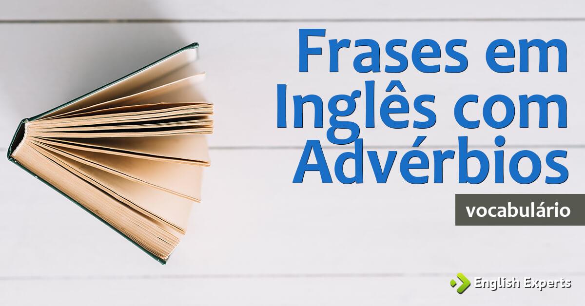 Aprenda As Principais Frases Em Inglês Já Com Tradução: Frases Em Inglês Com Advérbios (com Tradução)