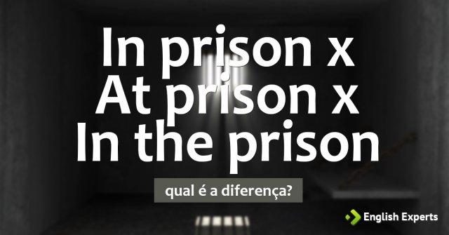 In prison x At prison x In the prison: Qual é a diferença