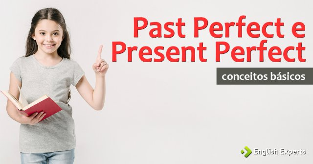 Past Perfect e Present Perfect: Conceitos básicos