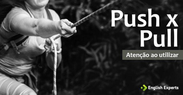 Push x Pull: Atenção ao utilizar no inglês