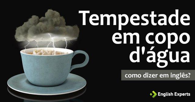 """Como dizer """"tempestade em copo d'água"""" em inglês"""