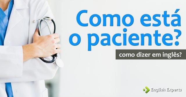 """Como dizer """"Como está o paciente?"""" em inglês"""