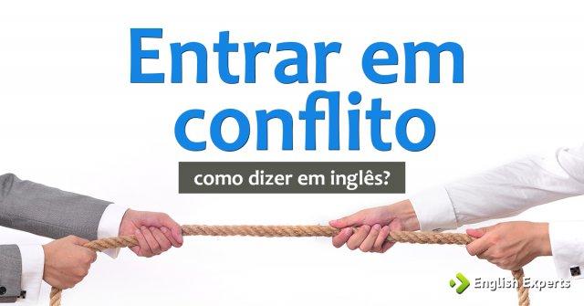 """Como dizer """"Entrar em conflito"""" em inglês"""