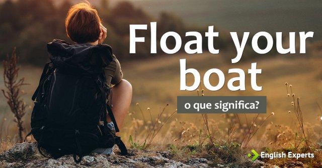 Significado de ''Float your boat''