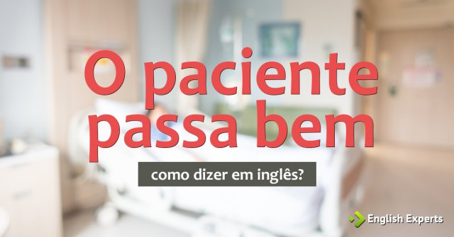 """Como dizer """"O paciente passa bem"""" em inglês"""