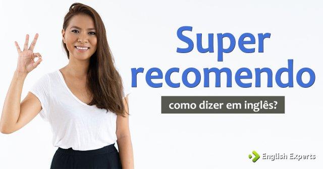 """Como dizer """"Super recomendo"""" em inglês"""