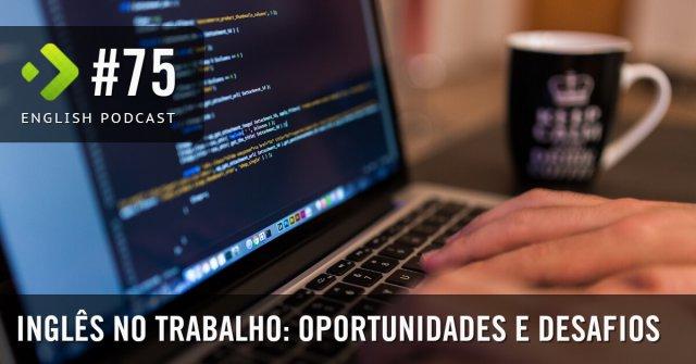 Inglês no trabalho: Oportunidades e Desafios - English Podcast #75