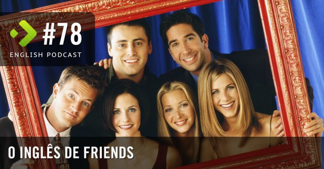 O inglês de Friends - English Podcast #78