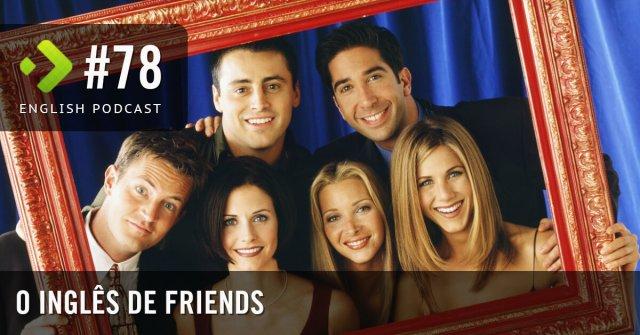 O inglês de Friends – English Podcast #78