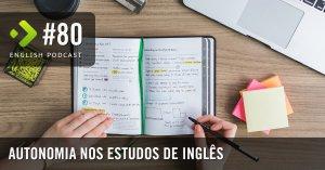 Autonomia nos Estudos de inglês - English Podcast #80